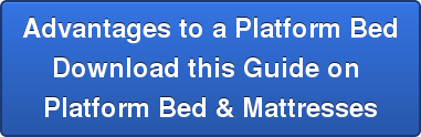 Advantages to a Platform Bed Download this Guide on  Platform Bed & Mattresses