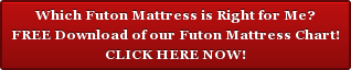 Which Futon Mattress is Right for Me? FREE Download of our Futon Mattress Chart! CLICK HERE NOW!